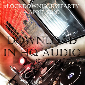 Download the Lockdown House Party Mix from 4th April 2020 FREE in HD Audio