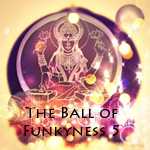 Take me to The Ball of Funkyness Vol5-NOW!!